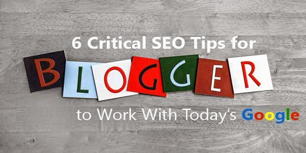 6 Critical SEO Tips For Bloggers To Work With Today's Google