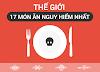 Top 17 món ăn Nguy Hiểm nhất thế giới - Việt Nam có 3 món - Việt Top 10