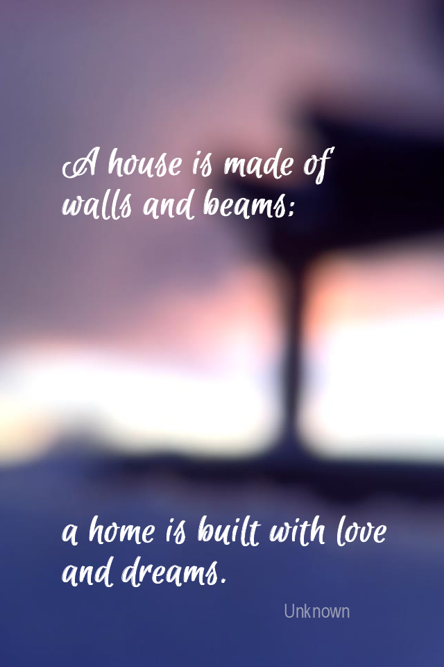 visual quote - image quotation for Home - A house is made of walls and beams; a home is built with love and dreams. - Unknown
