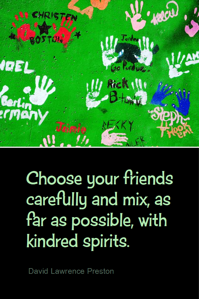 visual quote - image quotation for FRIENDSHIP - Choose your friends carefully and mix, as far as possible, with kindred spirits. - David Lawrence Preston