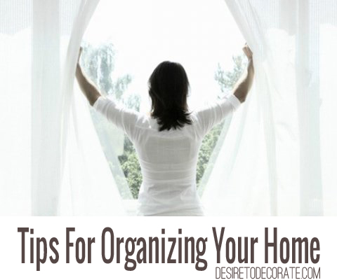 Tips For Organizing Your Home via Desire to Decorate