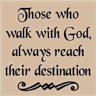 Those who walk with god, always reach their destination.