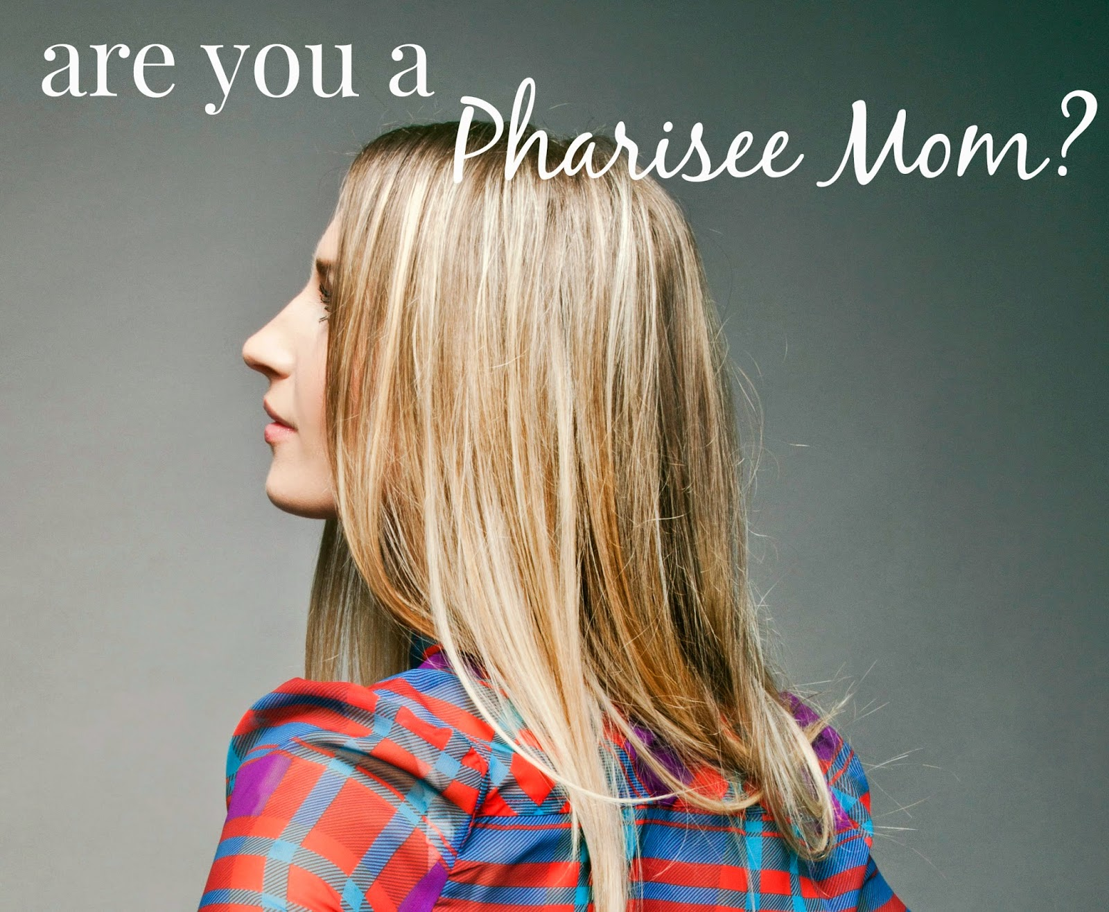 Are you a Pharisee Mom? [from the jensens blog]