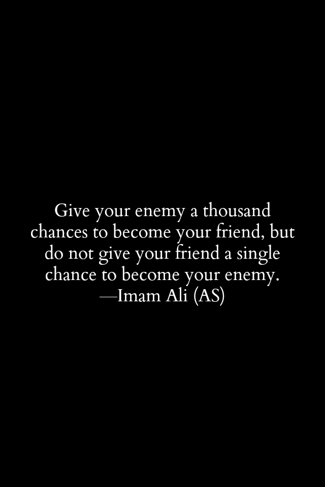 Give your enemy a thousand changes to become your friend, but do not give your friend a single chance to become your enemy.