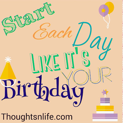 start each day like it's your birthday,  thoughtsnlife,