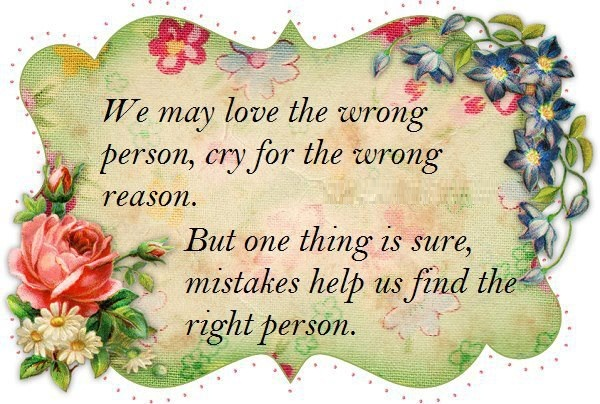 We may love the wrong person for the wrong reason but one thing is sure, mistakes help us find the right person.