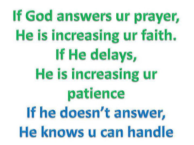 If god answers your prayer, He is increasing your faith.If he delays, He is increasing your patience If he doesn't answer, He knows u can handle.
