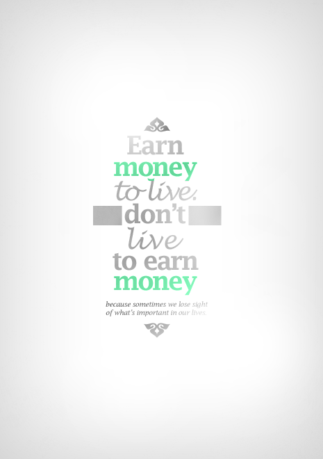 Earn Money To Live - Don't Live To Earn Money - Because Sometimes We Lose Sight Of What's Important In Our Lives.