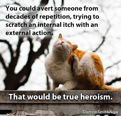 You could avert someone from decades of repetition, trying to scratch an internal itch with an external action. That would be true heroism.