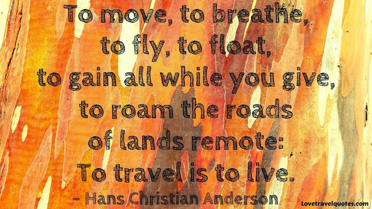 to move, to breathe, to fly, to float, to gain while you give, to roam the roads of lands remote: to travel is to live