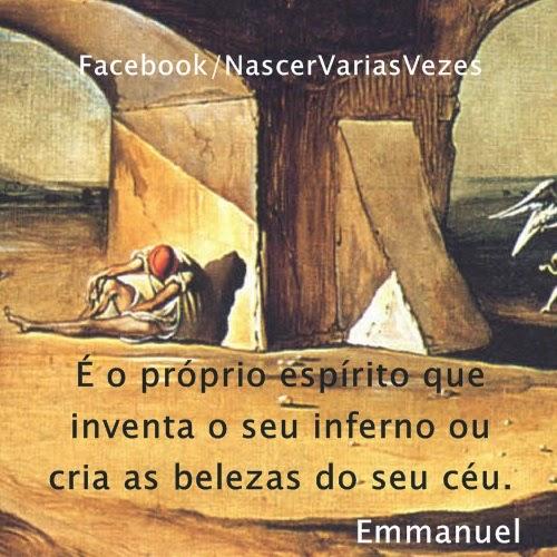 É o próprio espírito que inventa o seu inferno ou cria as belezas do seu céu. Emmanuel e Chico Xavier