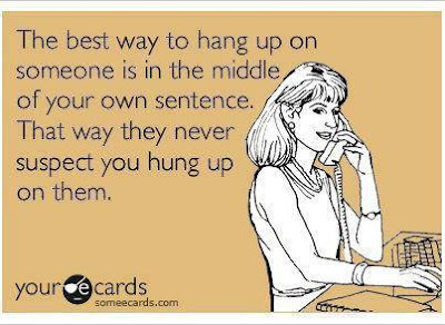 The best way to hang up on someone is in the middle of your own sentence. That way they never suspect you hung up on them.