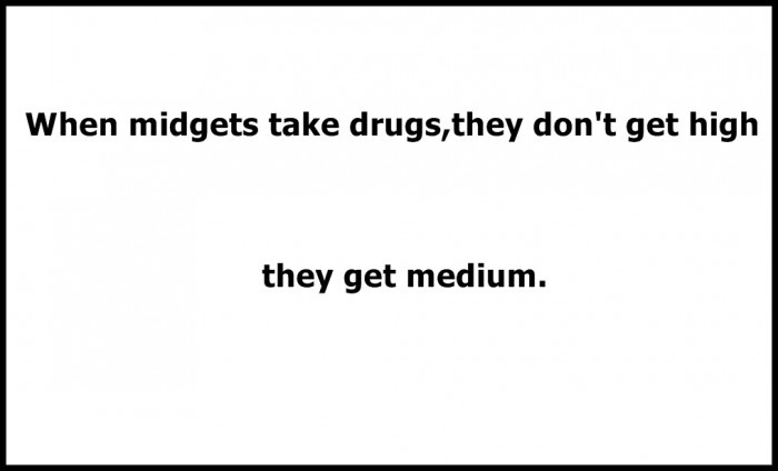 When Midgets Take Drugs, They Don't Get High, They Get Medium