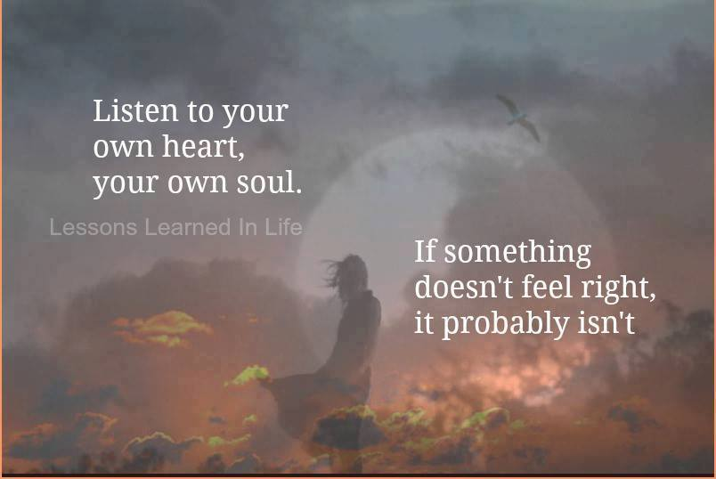 Listen to your own heart, your own soul. if something