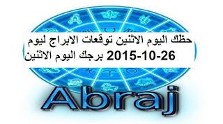 حظك اليوم الاثنين توقعات الابراج ليوم 26-10-2015 برجك اليوم الاثنين