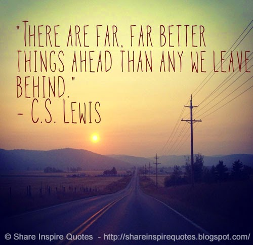 There are far, far better things ahead than any we leave behind. ~C.S Lewis ...