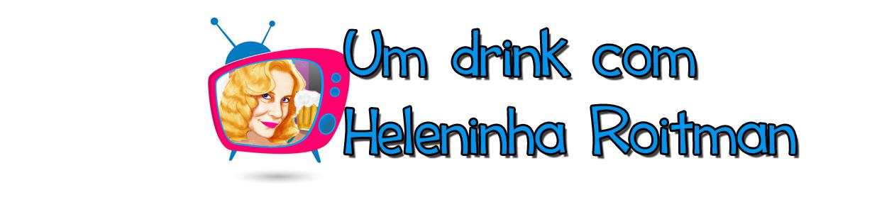 Um Drink com Heleninha Roitman