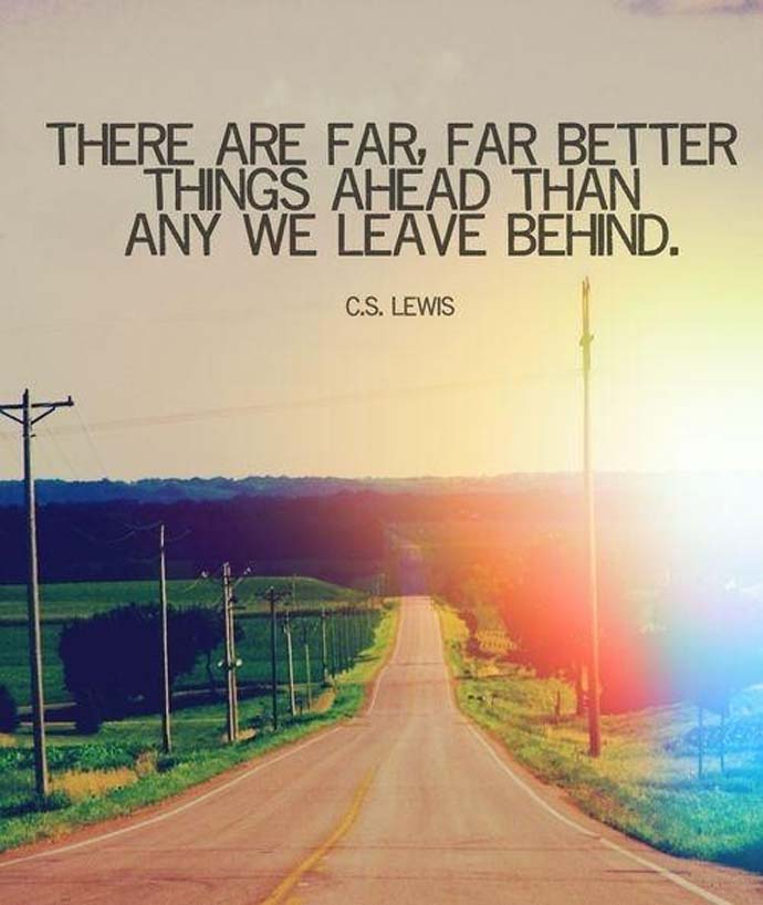 Inspirational quote: There are far, far better things ahead than any we leave behind. C.S. Lewis