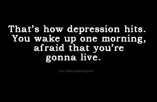 That's how depression hits. You wake up one morning, afraid that you're gonna live.
