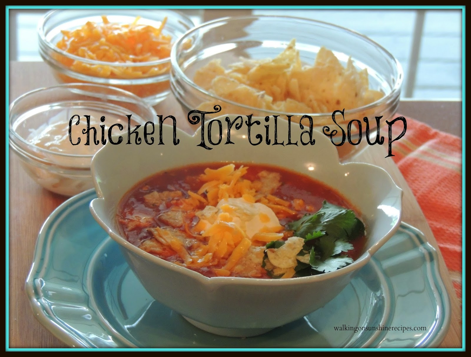 An easy and delicious recipe fro Chicken Tortilla Soup from Walking on Sunshine Recipes.