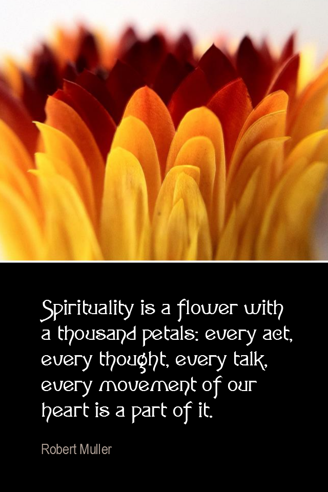 visual quote - image quotation for SPIRIT - Spirituality is a flower with a thousand petals: every act, every thought, every talk, every movement of our heart is a part of it. - Robert Muller