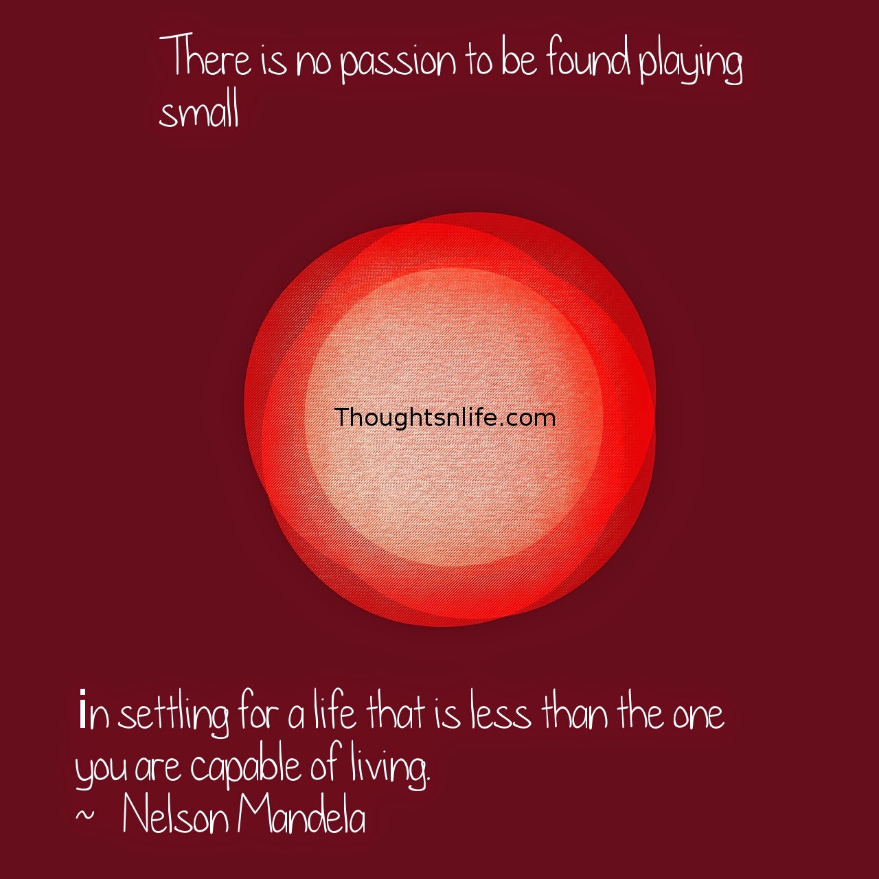 Thoughtsnlife.com: There is no passion to be found playing small - in settling for a life that is less than the one you are capable of living.  ~   Nelson Mandela