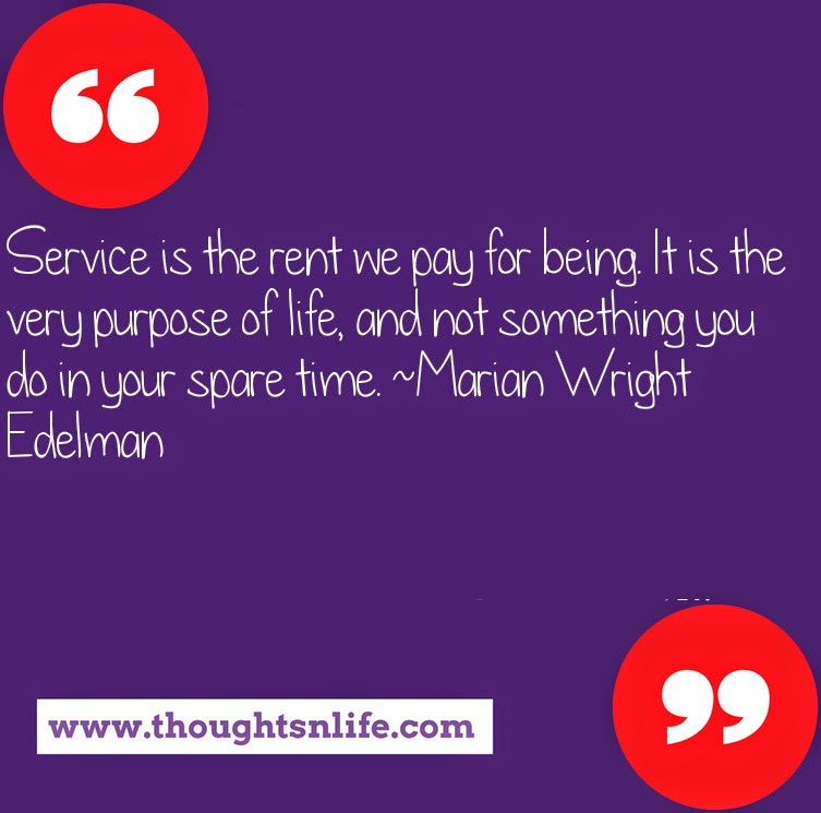 Thoughtsnlife.com : Service is the rent we pay for being. It is the very purpose of life, and not something you do in your spare time. ~Marian Wright Edelman
