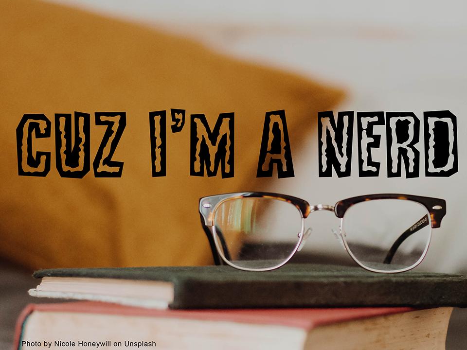 Cuz I'm a Nerd