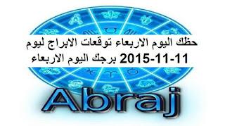 حظك اليوم الاربعاء توقعات الابراج ليوم 11-11-2015 برجك اليوم الاربعاء