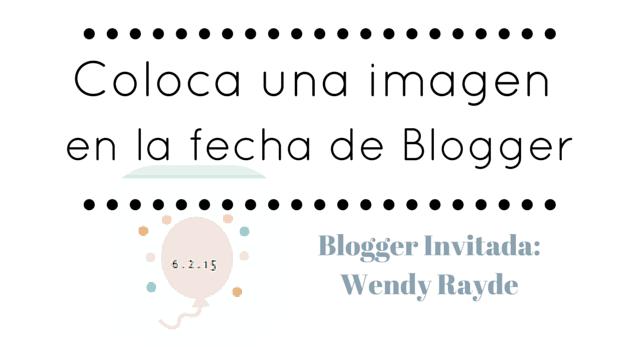 colocar una imagen en la fecha de blogger, wendy rayde