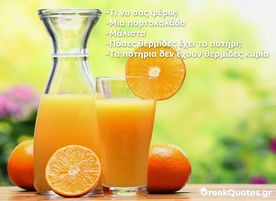 -Τι να σας φέρω; -Μια πορτοκαλάδα -Μάλιστα -Πόσες θερμίδες έχει το ποτήρι; -Τα ποτήρια δεν έχουν θερμίδες κυρία