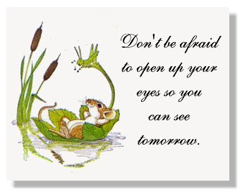 Don't be afraid to open up your eyes  so you can see tomorrow.