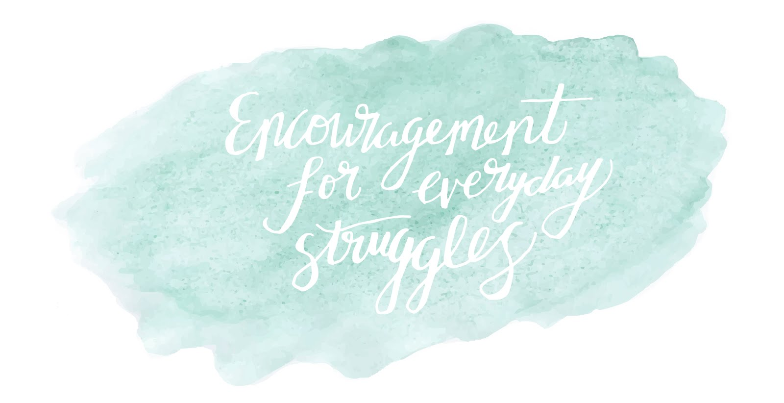 Encouragement For Everyday Struggles