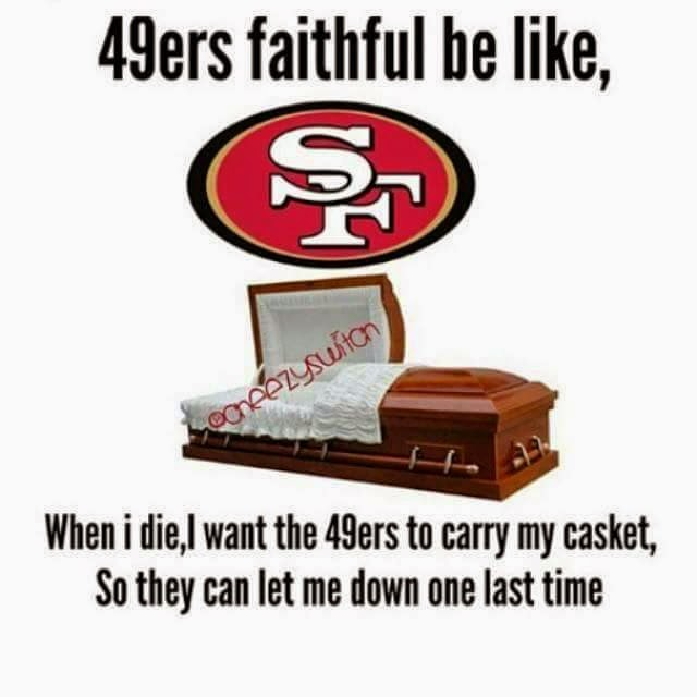 49ers faithful be like, when i die, I want the 49ers to carry my casket, so they can let me down one last time
