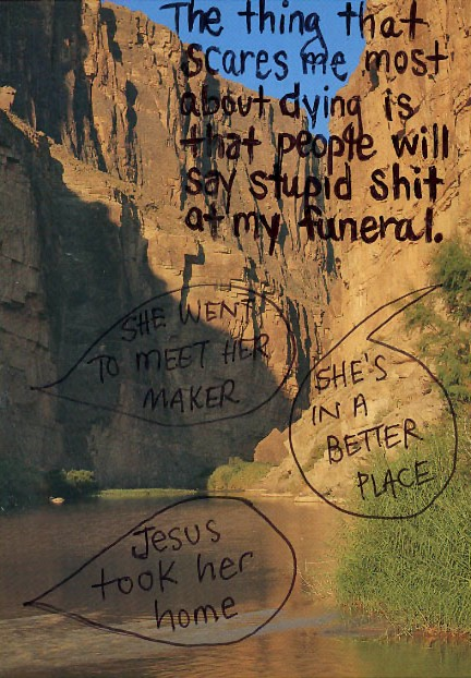 PostSecret 2012-09-02: The thing  that scares me most about dying is that  people will say stupid shit at my funeral  -- She went to meet her maker  -- She's in a better place  -- Jesus took her home