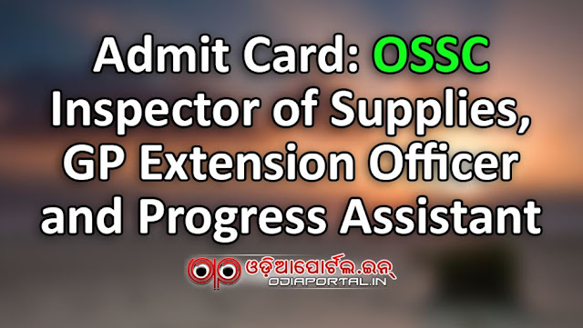 INSPECTOR OF SUPPLIES GRAM PANCHAYAT EXTENSION OFFICER PROGRESS ASSISTANT Admit Card: OSSC Inspector of Supplies, GP Extension Officer and Progress Assistant  Odisha Staff Selection Commission (OSSC) published Admit Card along with Examination Scheduled for the post of