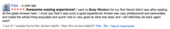 Awesome waxing experience! I went to Body Wisdom for my first french bikini wax after reading all the great reviews here. I must say that it was such a good experience! Amber was very professional and personable and made the whole thing enjoyable and quick! she is very good at what she does and I will definitely be back again soon!