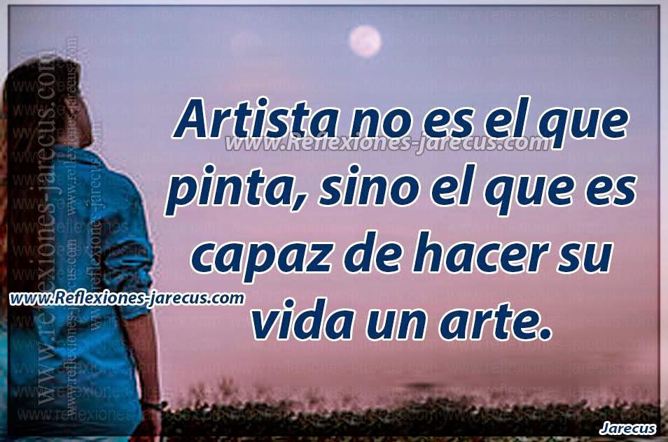 Artista no es el que pinta, sino el que es capaz de hacer su vida un arte.