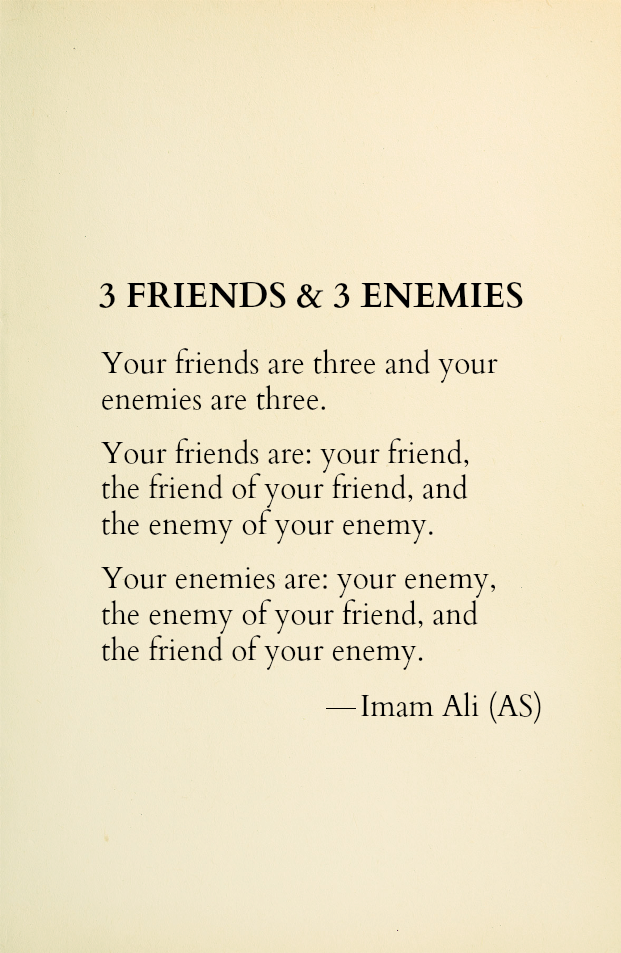 3 Friends & 3 Enemies Your friends are three and your enemies are three. Your friends are: your friend, the friend of your friend, and the enemy of your enemy. Your enemies are: your enemy, the enemy of your friend, and the friend of your enemy.
