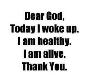 Dear God, Today I woke up. I am healthy. I am alive. Thank you.