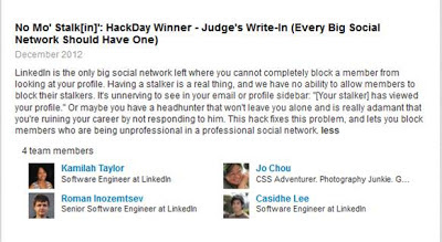 "Screencapture: December 2012 LinkedIn ""HackDay"" entry by LinkedIn engineers. ""LinkedIn is the only big social network left where you cannot completely block a member from looking at your profile. Having a stalker is a real thing, and we have no ability to allow members to block their stalkers. It's unnerving to see in your email or profile sidebar: ""[Your stalker] has viewed your profile."" Or maybe you have a headhunter that won't leave you alone and is really adamant that you're ruining your career by not responding to him. This hack fixes this problem, and lets you block members who are being unprofessional in a professional social network."""