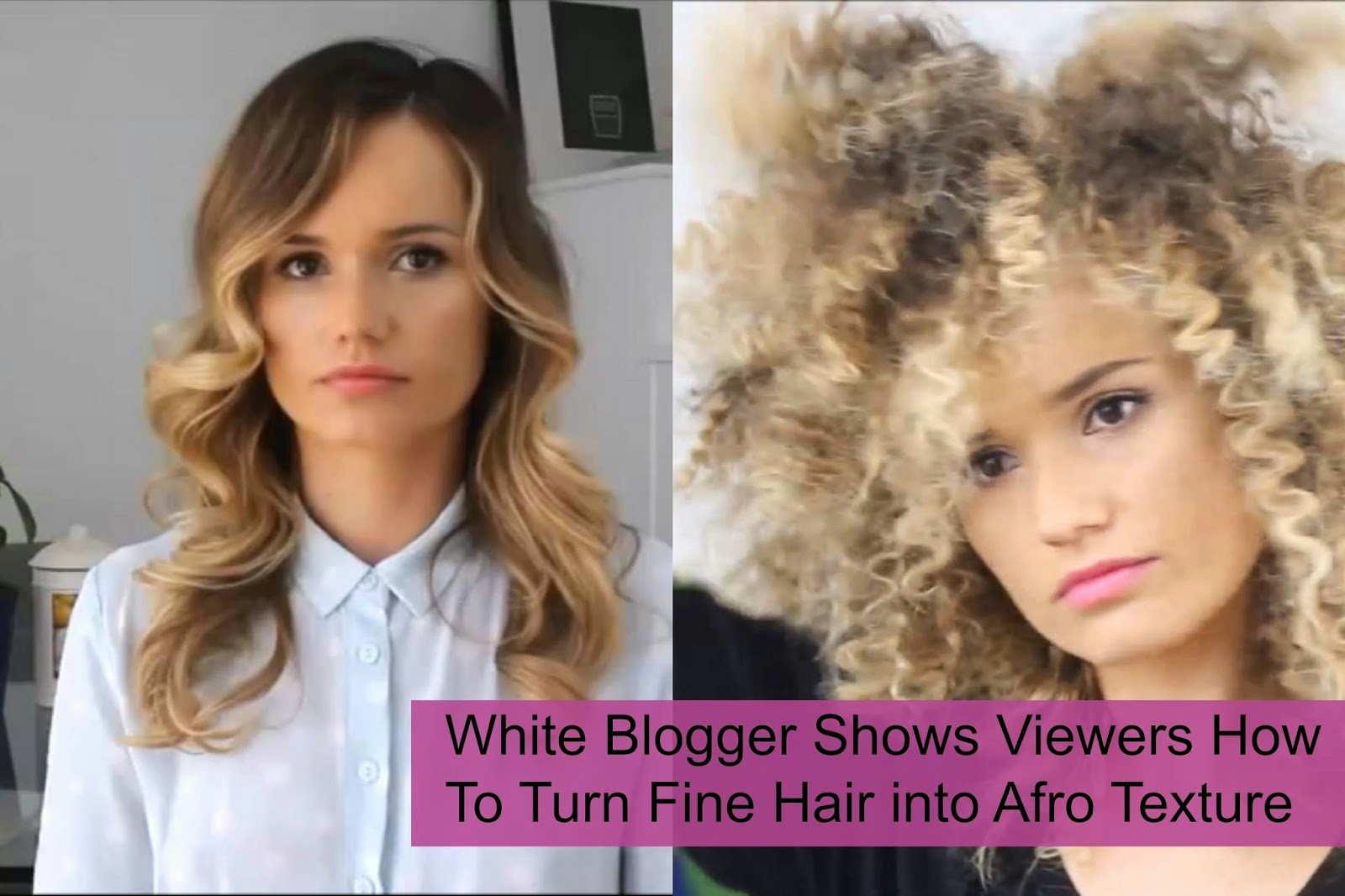 White Blogger Shows Viewers How To Turn Fine Hair into Afro Texture