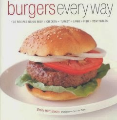 •Burgers Every Way: 100 Recipes Using Beef, Chicken, Turkey, Lamb, Fish and Vegetables / By Emily Haft Bloom