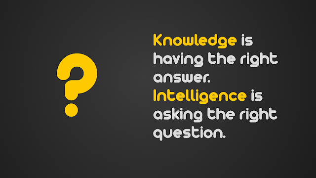 Knowledge is having the right answer intelligence is asking the right question.
