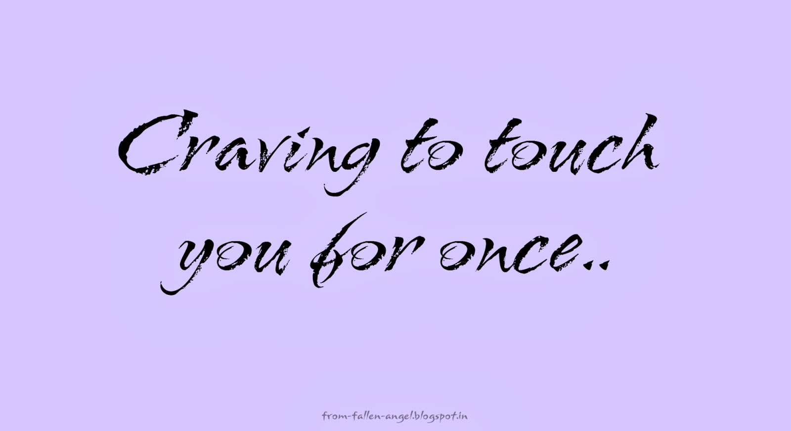 Craving to touch you for once..