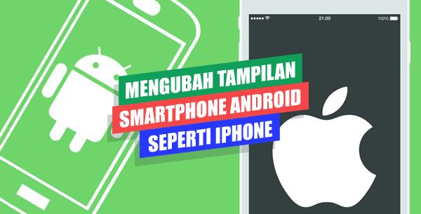 Mengubah Tampilan Android Seperti iPhone Sepenuhnya