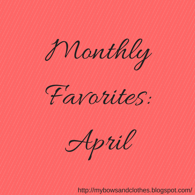 Monthly Favorites: April. http://mybowsandclothes.blogspot.com #favorite #april #BowsandClothes