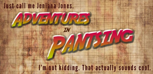 Adventures in Pantsing. Just call me Jeniana Jones. I'm not kidding. That actually sounds cool.