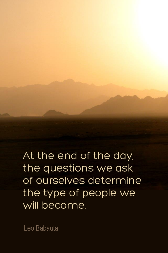 visual quote - image quotation for SELF-AWARENESS - At the end of the day, the questions we ask of ourselves determine the type of people we will become. - Leo Babauta