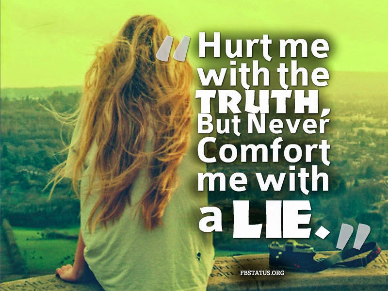 Hurt me with the TRUTH, but Never Comfort me with a LIE. --Life Status